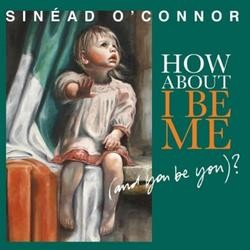Sinead OConnor, How about I Be Me (And You Be You)
